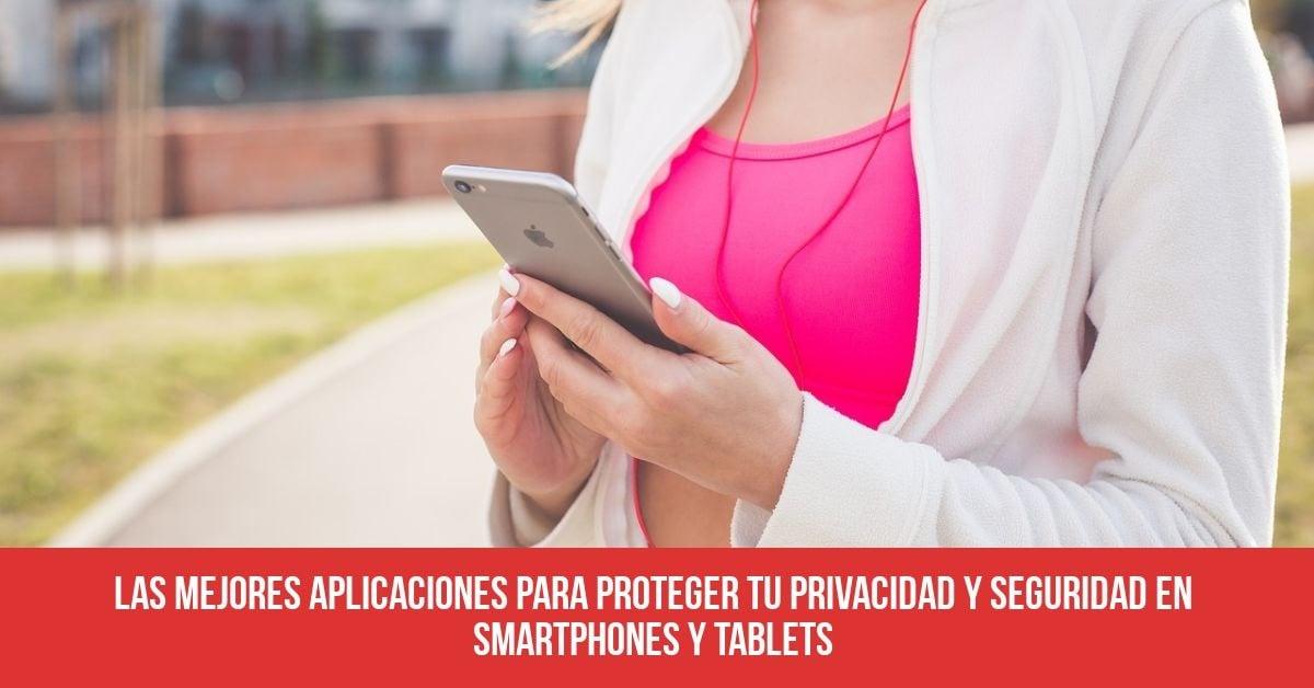 Las mejores aplicaciones para proteger tu privacidad y seguridad en smartphones y tablets
