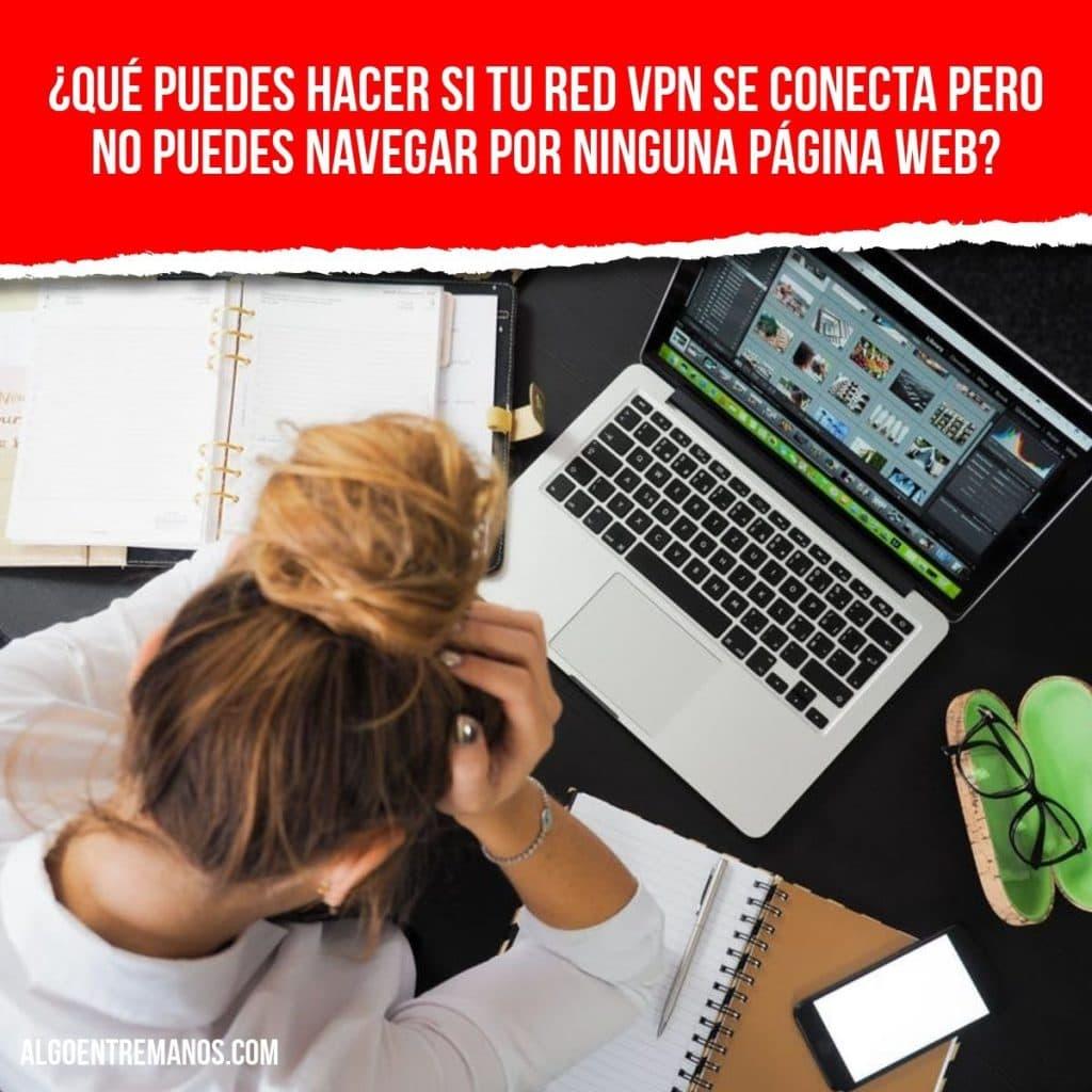 ¿Qué puedes hacer si tu red VPN se conecta pero no puedes navegar por ninguna página web?