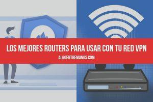 Los mejores routers para usar con tu red VPN