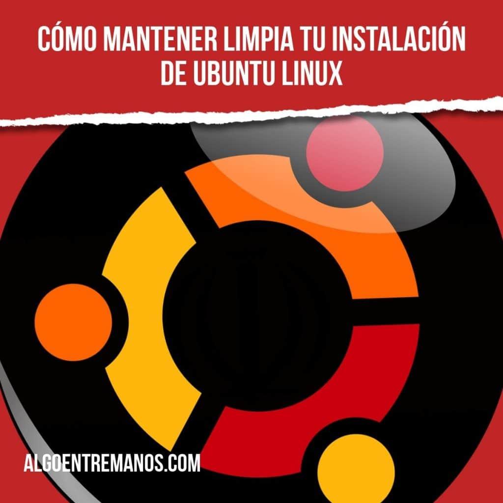 """¿Sabes como """"limpiar"""" tú instalación de Ubuntu Linux?"""