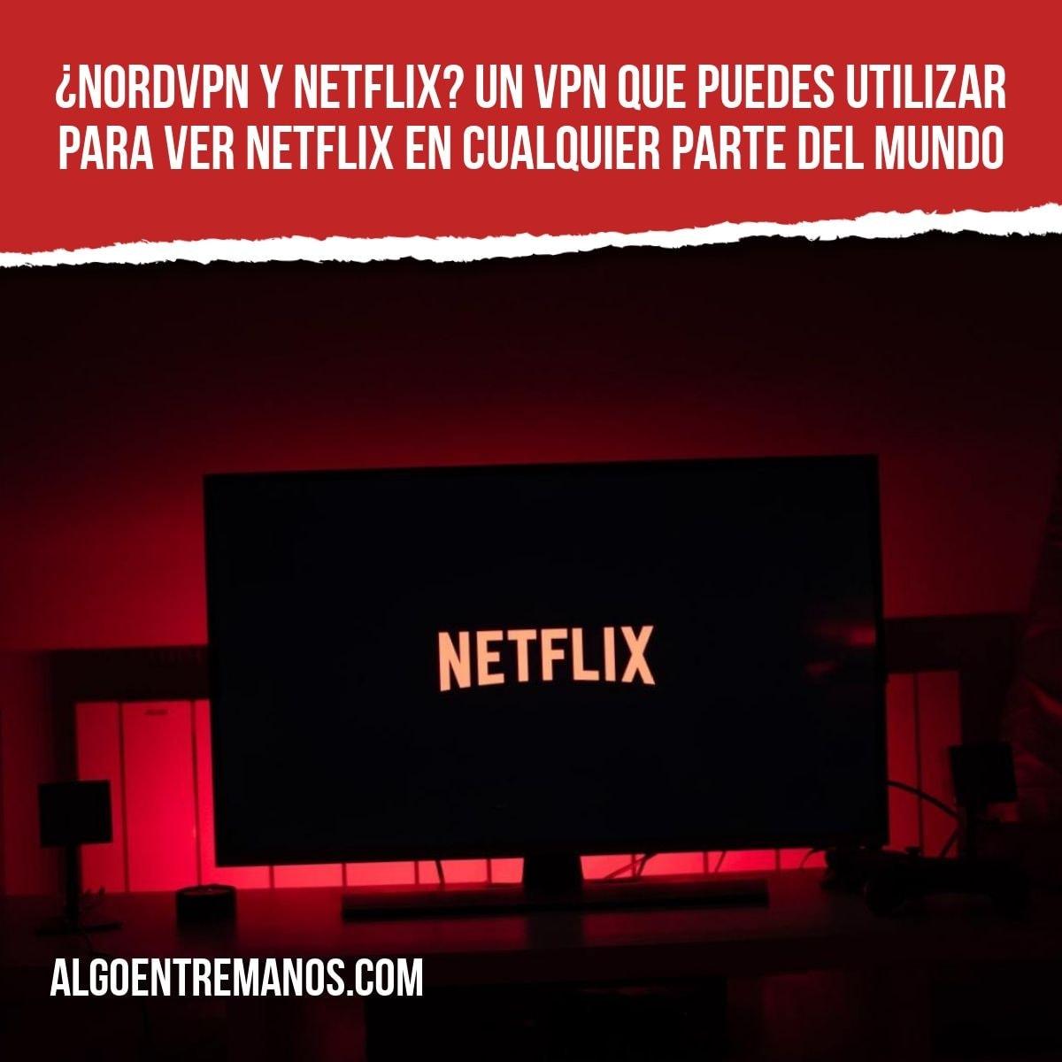 ¿NordVPN y Netflix? Un VPN que puedes utilizar para ver Netflix en cualquier parte del mundo