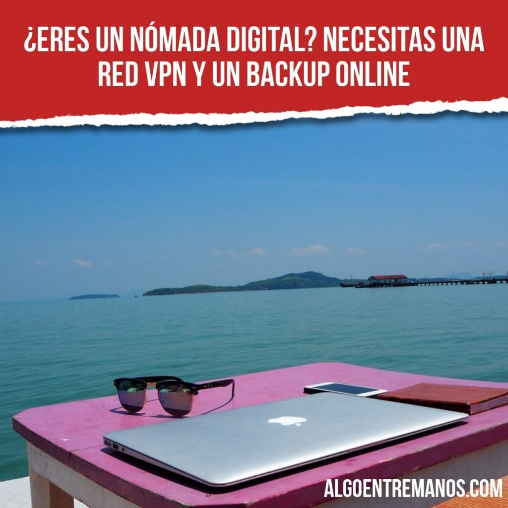 ¿Eres un nómada digital? Necesitas una red VPN y un backup online