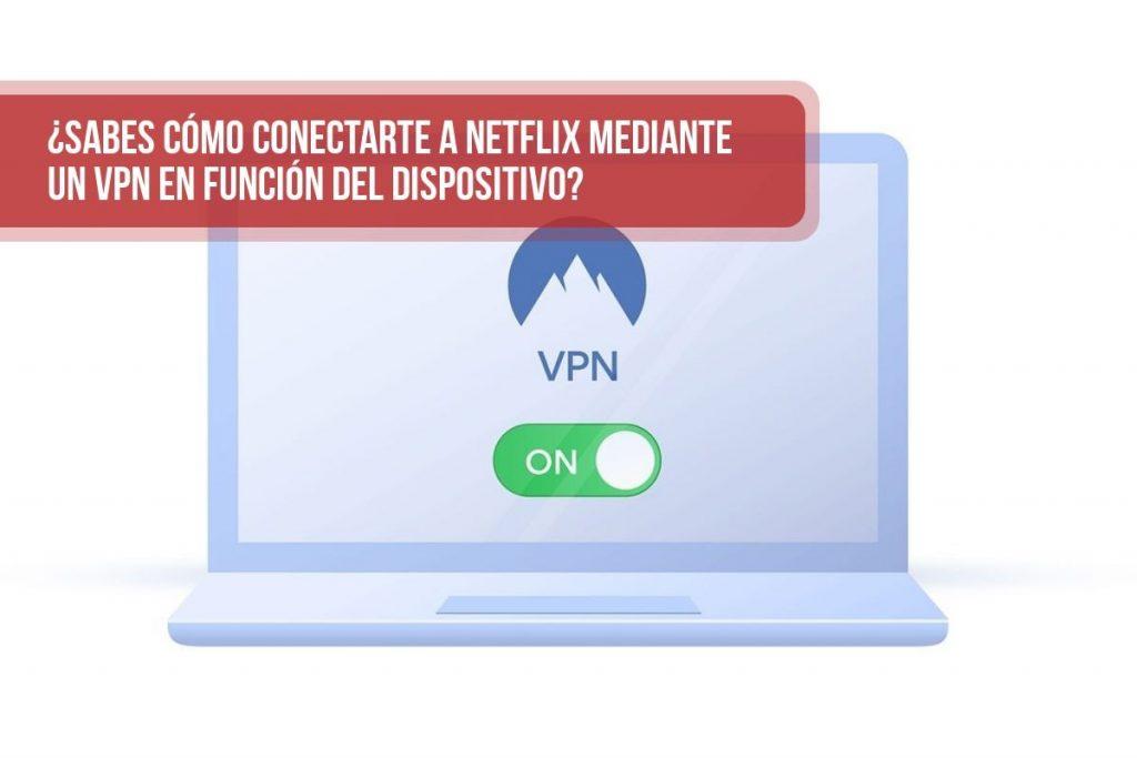 ¿Sabes cómo conectarte a Netflix mediante un VPN en función del dispositivo?