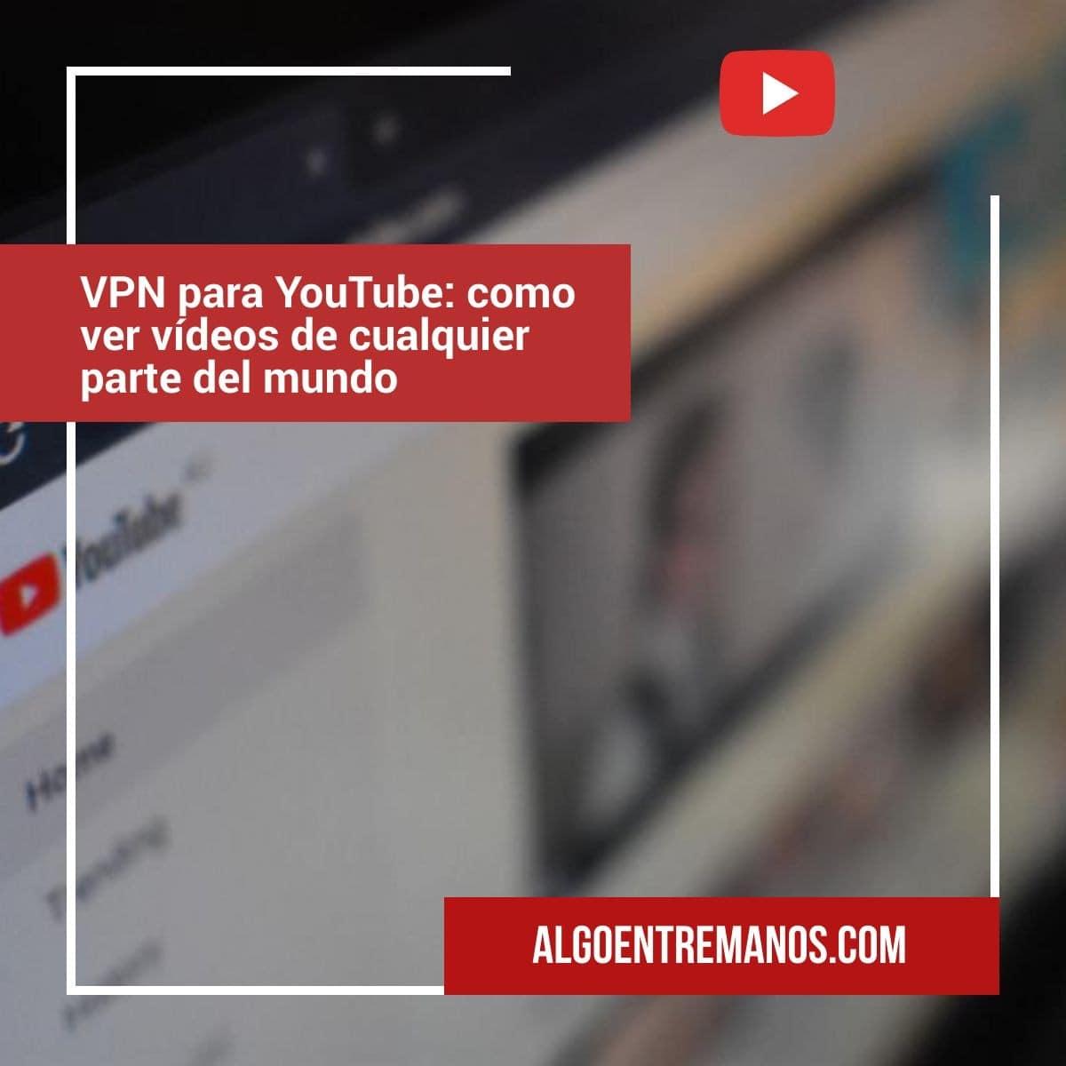 VPN para YouTube: como ver vídeos de cualquier parte del mundo