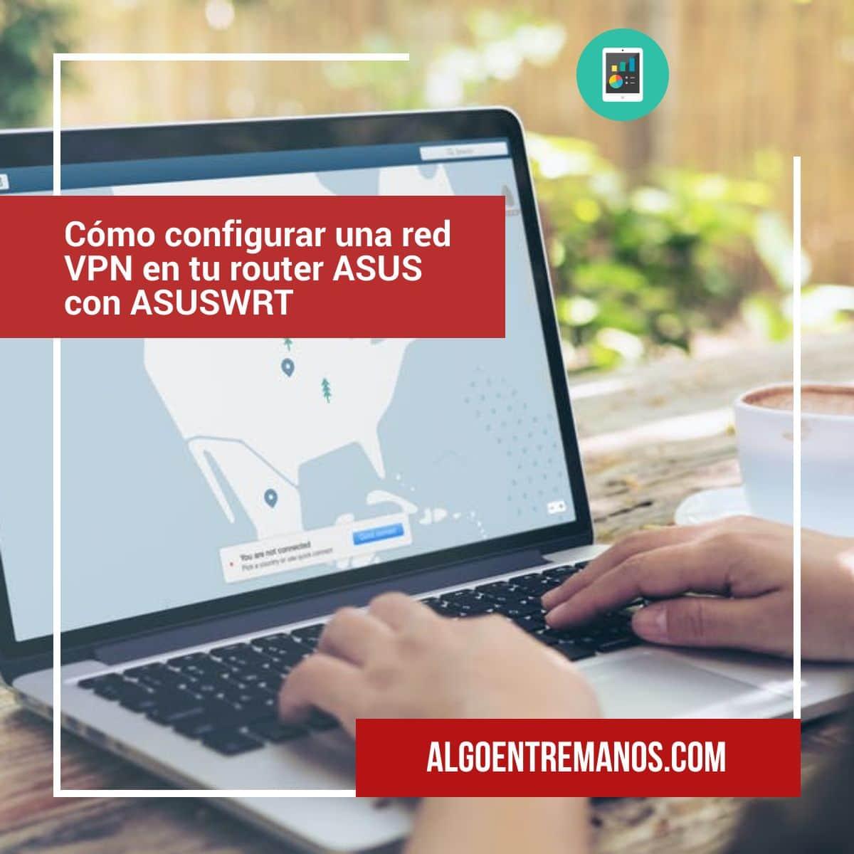 Cómo configurar una red VPN en tu router ASUS con ASUSWRT